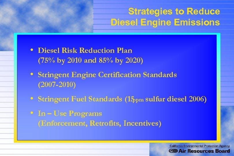 Strategies to Reduce Diesel Engine Emissions • Diesel Risk Reduction Plan (75% by 2010