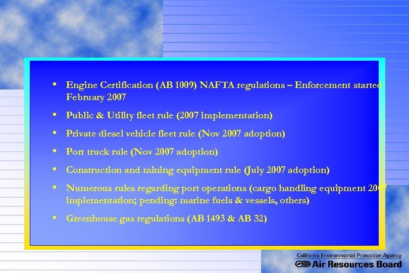• Engine Certification (AB 1009) NAFTA regulations – Enforcement started February 2007 •