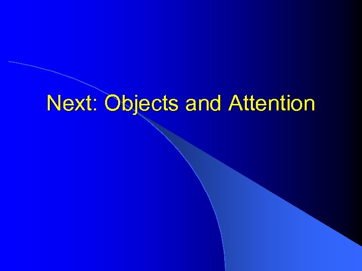 Next: Objects and Attention