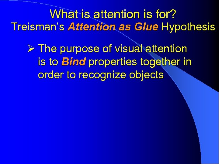 What is attention is for? Treisman's Attention as Glue Hypothesis Ø The purpose of