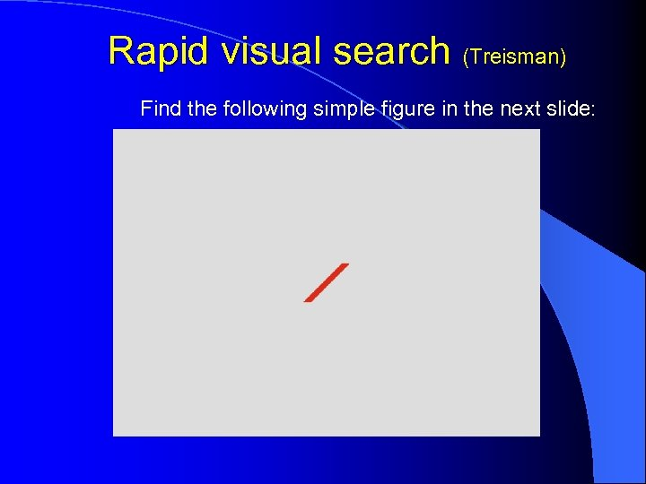 Rapid visual search (Treisman) Find the following simple figure in the next slide: