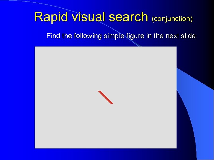 Rapid visual search (conjunction) Find the following simple figure in the next slide:
