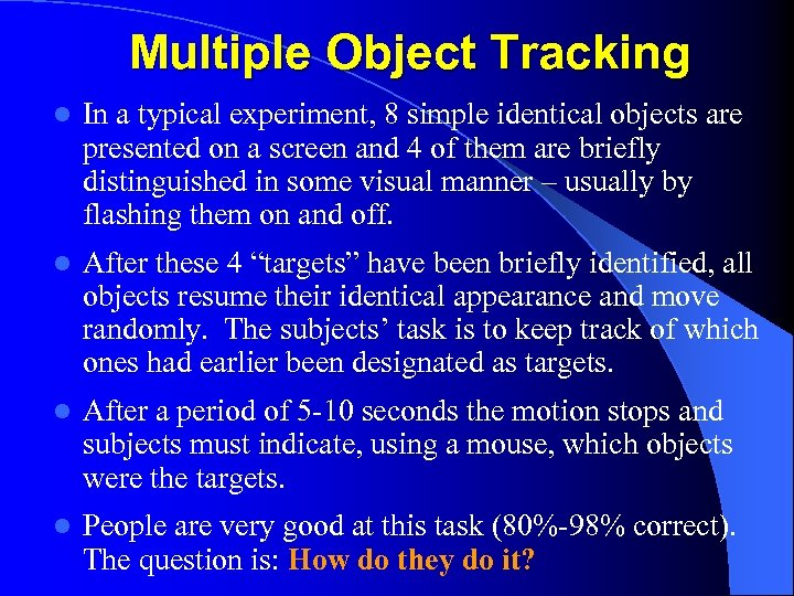 Multiple Object Tracking l In a typical experiment, 8 simple identical objects are presented