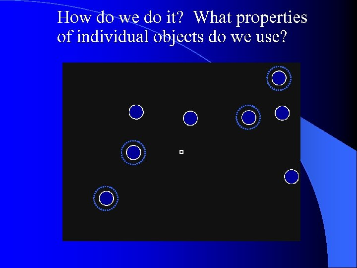 How do we do it? What properties of individual objects do we use?