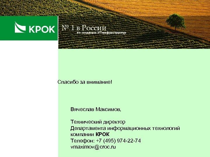 Спасибо за внимание! Вячеслав Максимов, Технический директор Департамента информационных технологий компании КРОК Телефон: +7
