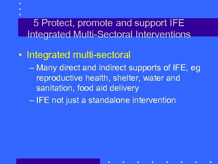 5 Protect, promote and support IFE Integrated Multi-Sectoral Interventions • Integrated multi-sectoral – Many
