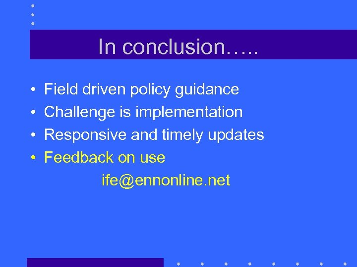 In conclusion…. . • • Field driven policy guidance Challenge is implementation Responsive and