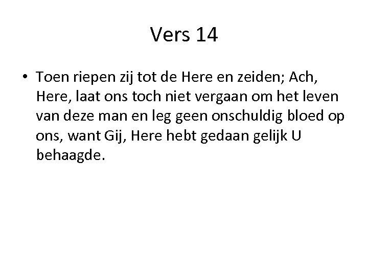 Vers 14 • Toen riepen zij tot de Here en zeiden; Ach, Here, laat