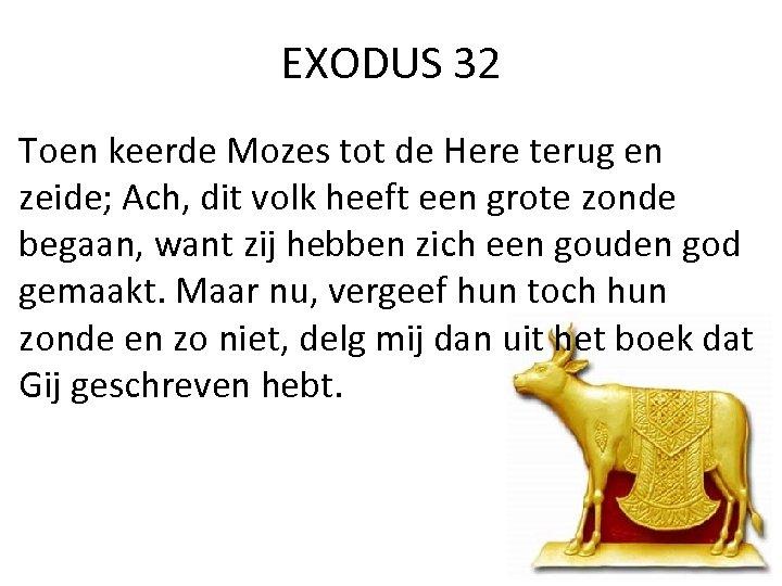 EXODUS 32 Toen keerde Mozes tot de Here terug en zeide; Ach, dit volk