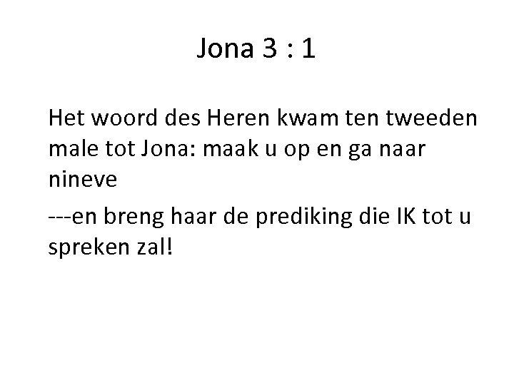 Jona 3 : 1 Het woord des Heren kwam ten tweeden male tot Jona: