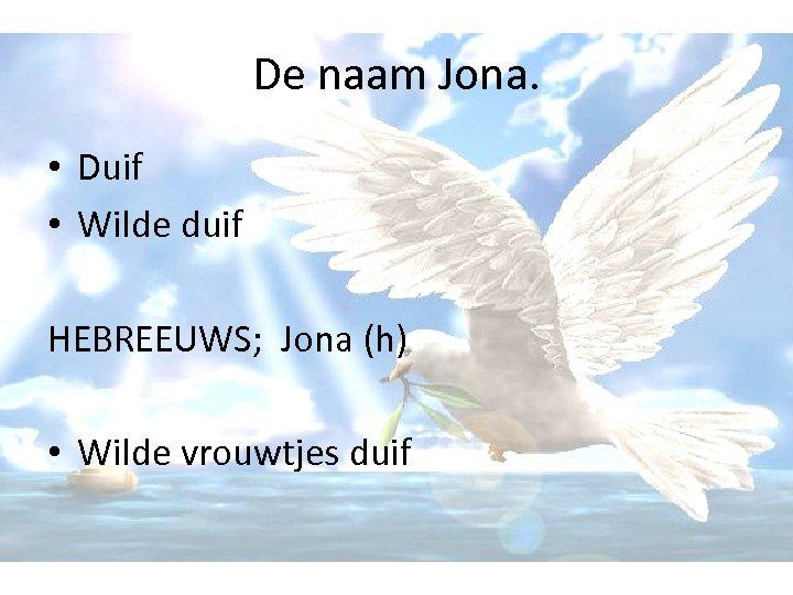 De naam Jona. • Duif • Wilde duif HEBREEUWS; Jona (h) • Wilde vrouwtjes