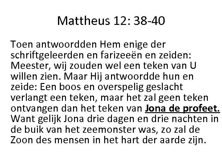 Mattheus 12: 38 -40 Toen antwoordden Hem enige der schriftgeleerden en farizeeën en zeiden: