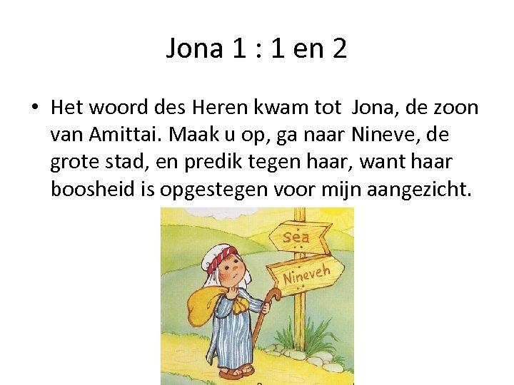 Jona 1 : 1 en 2 • Het woord des Heren kwam tot Jona,
