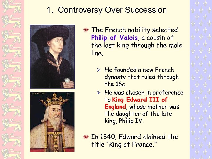 1. Controversy Over Succession The French nobility selected Philip of Valois, a cousin of