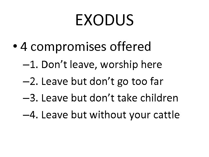 EXODUS • 4 compromises offered – 1. Don't leave, worship here – 2. Leave