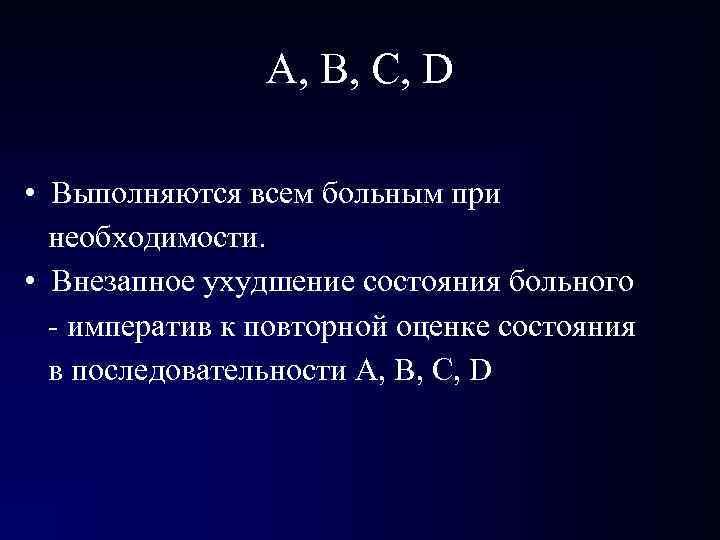 А, В, С, D • Выполняются всем больным при необходимости. • Внезапное ухудшение состояния