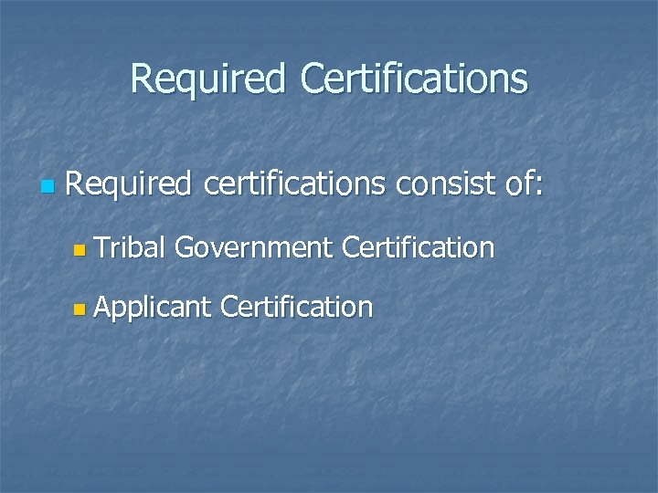 Required Certifications n Required certifications consist of: n Tribal Government Certification n Applicant Certification