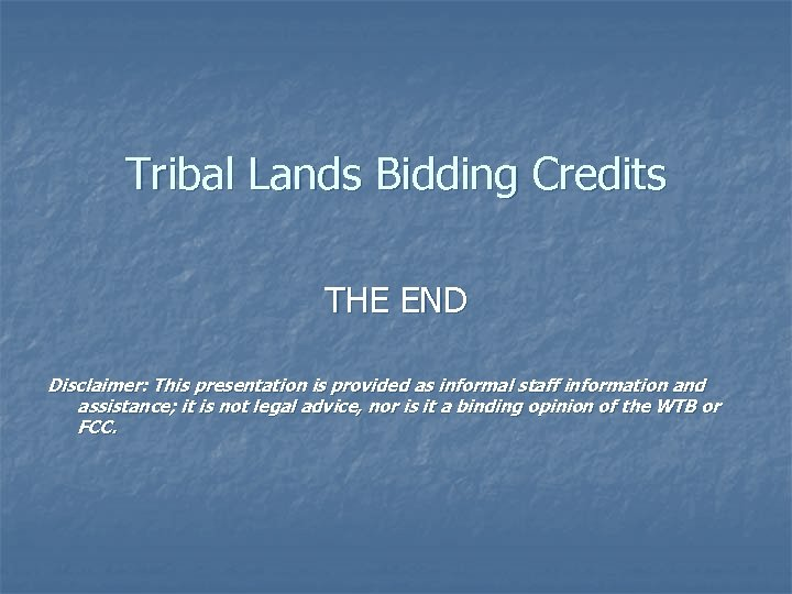 Tribal Lands Bidding Credits THE END Disclaimer: This presentation is provided as informal staff