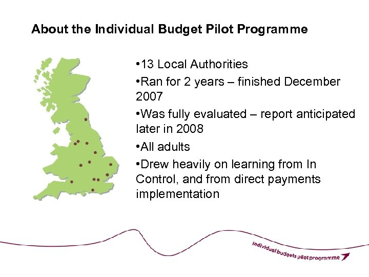 About the Individual Budget Pilot Programme • 13 Local Authorities • Ran for 2