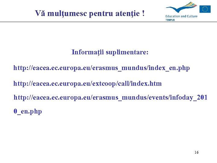 Vă mulţumesc pentru atenţie ! Informaţii suplimentare: http: //eacea. ec. europa. eu/erasmus_mundus/index_en. php http: