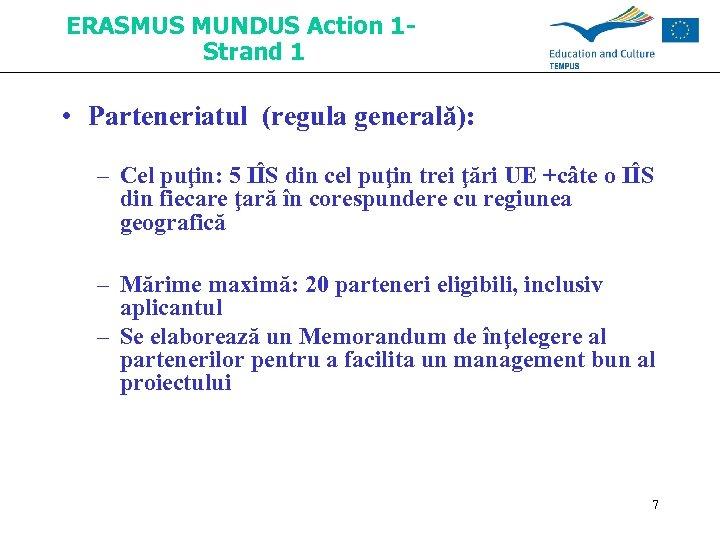 ERASMUS MUNDUS Action 1 Strand 1 • Parteneriatul (regula generală): – Cel puţin: 5