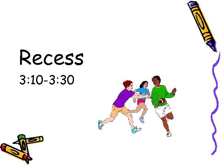 Recess 3: 10 -3: 30