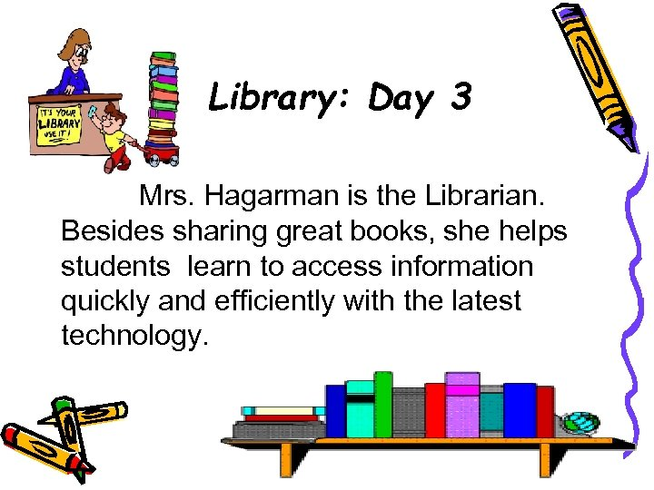 Library: Day 3 Mrs. Hagarman is the Librarian. Besides sharing great books, she helps
