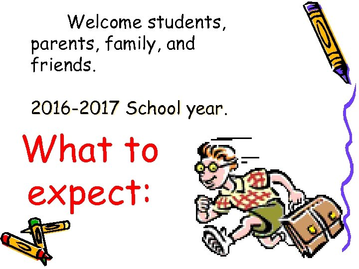 Welcome students, parents, family, and friends. 2016 -2017 School year. What to expect: