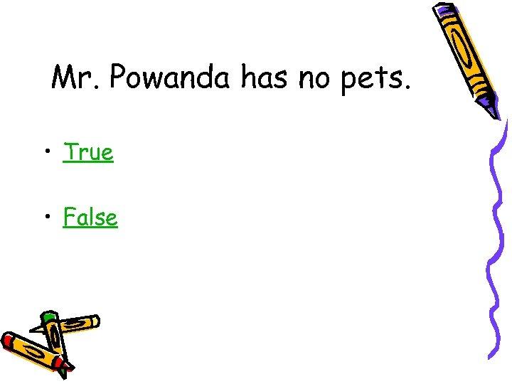 Mr. Powanda has no pets. • True • False