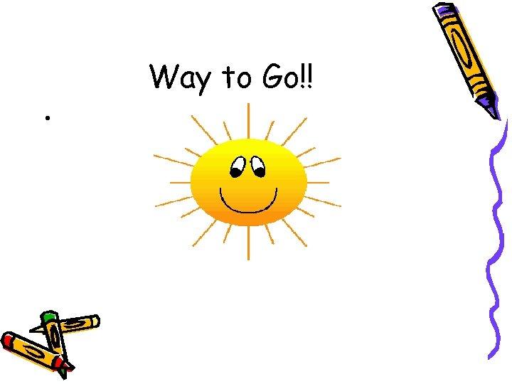Way to Go!! •