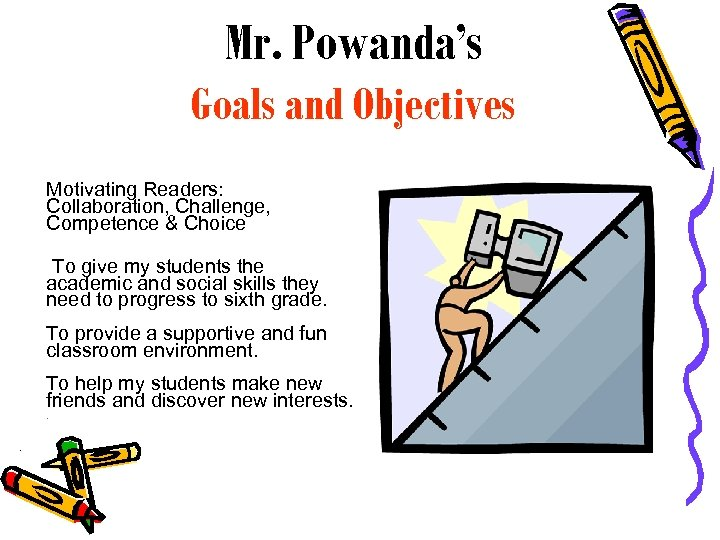 Mr. Powanda's Goals and Objectives Motivating Readers: Collaboration, Challenge, Competence & Choice To give