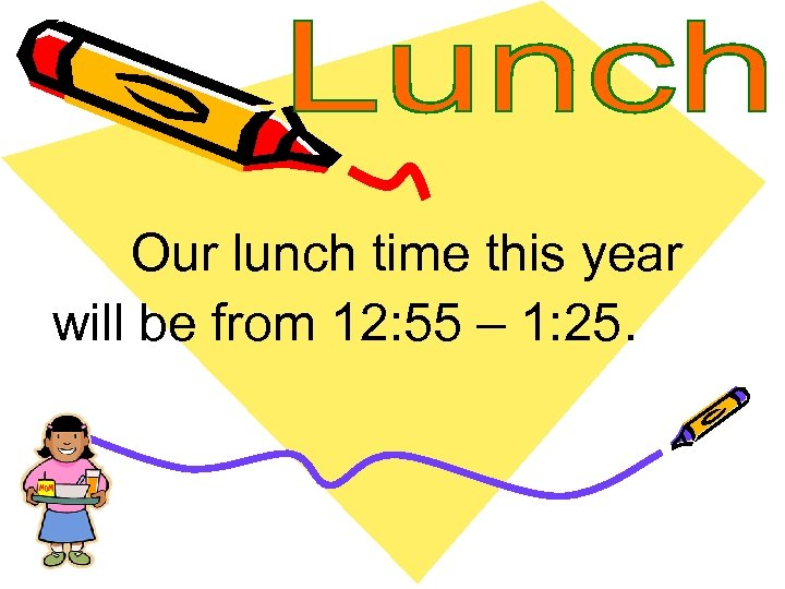 Our lunch time this year will be from 12: 55 – 1: 25.