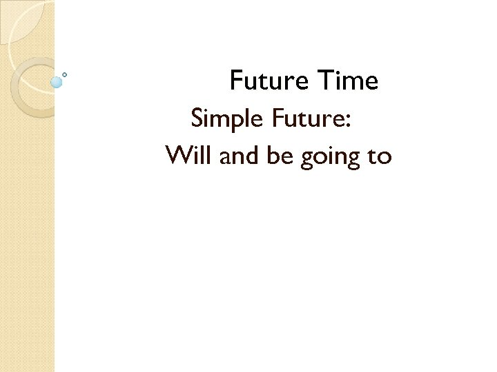 Future Time Simple Future: Will and be going to