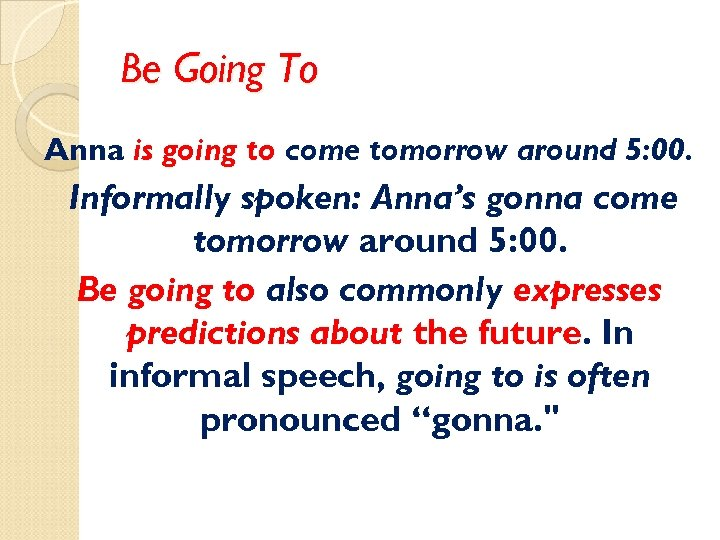Be Going To Anna is going to come tomorrow around 5: 00. Informally spoken: