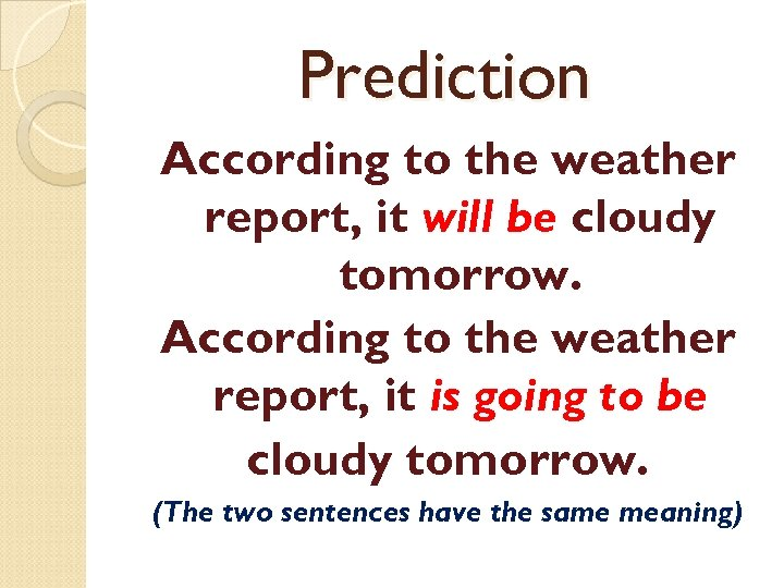 Prediction According to the weather report, it will be cloudy tomorrow. According to the