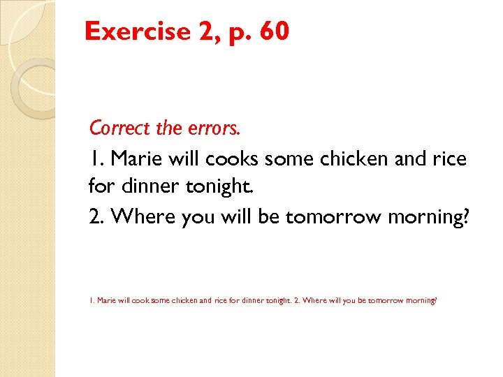 Exercise 2, p. 60 Correct the errors. 1. Marie will cooks some chicken and