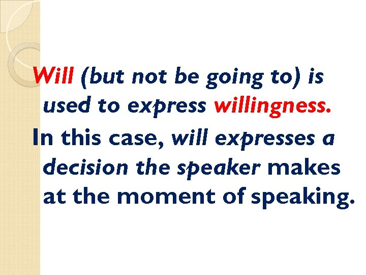 Will (but not be going to) is used to express willingness. In this case,