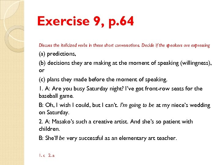 Exercise 9, p. 64 Discuss the italicized verbs in these short conversations. Decide if