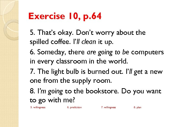 Exercise 10, p. 64 5. That's okay. Don't worry about the spilled coffee. I'll