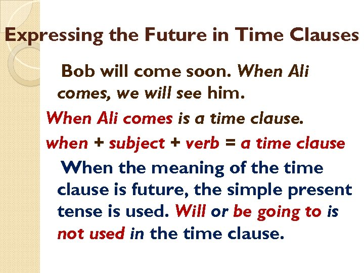 Expressing the Future in Time Clauses Bob will come soon. When Ali comes, we