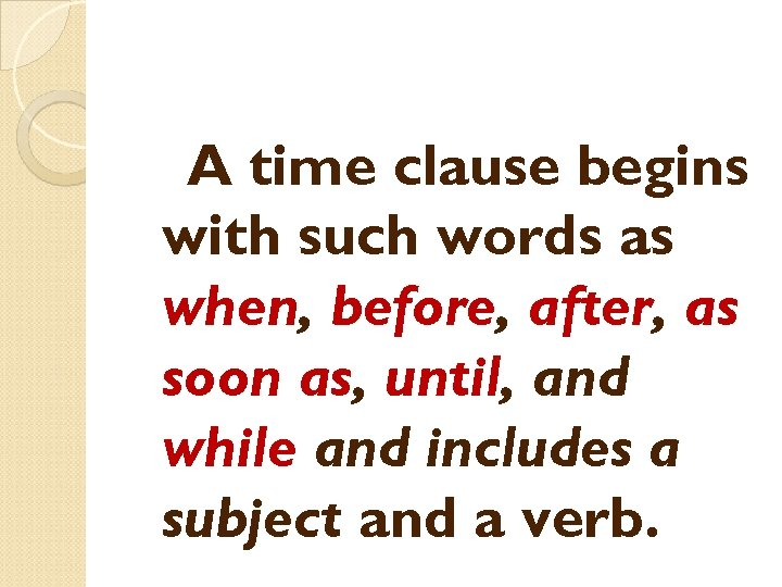 A time clause begins with such words as when, before, after, as soon as,