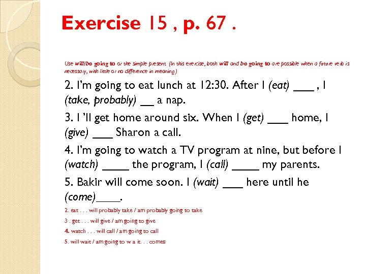 Exercise 15 , p. 67. Use will/be going to or the simple present. (In