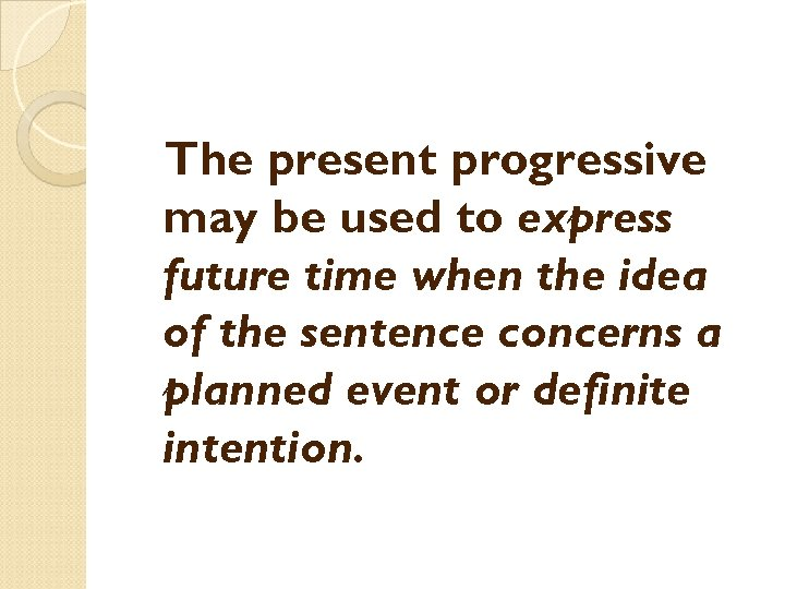 The present progressive may be used to express future time when the idea of