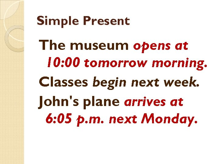 Simple Present The museum opens at 10: 00 tomorrow morning. Classes begin next week.