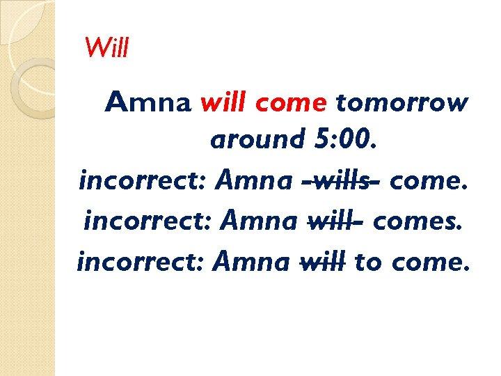 Will Amna will come tomorrow around 5: 00. incorrect: Amna -wills- come. incorrect: Amna