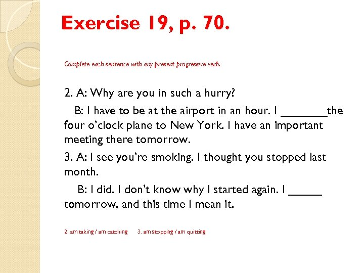Exercise 19, p. 70. Complete each sentence with any present progressive verb. 2. A: