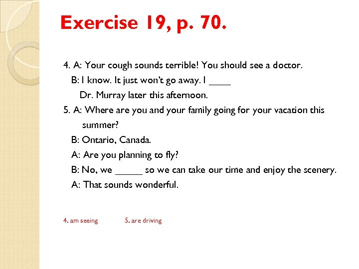 Exercise 19, p. 70. 4. A: Your cough sounds terrible! You should see a