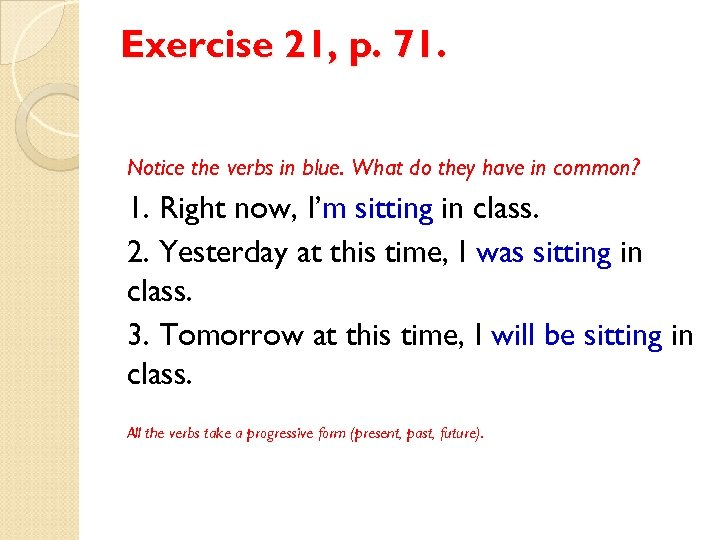 Exercise 21, p. 71. Notice the verbs in blue. What do they have in