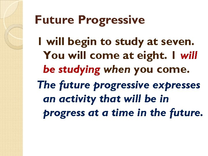 Future Progressive 1 will begin to study at seven. You will come at eight.