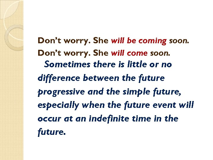 Don't worry. She will be coming soon. Don't worry. She will come soon. Sometimes